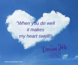 When You Do Well It Makes My Heart Swell - The Dream Job Coach® Louise Jenner.