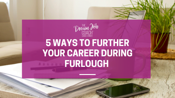 5 ways to further your career during furlough - Louise Jenner, The Dream Job Coach