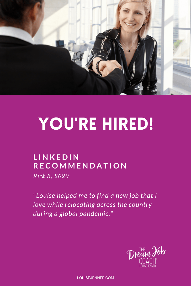"YOU'RE HIRED!  LinkedIn Recommendation - Rick B 2020 - ""Louise helped me to find a new job while relocating across the country during a global pandemic."""